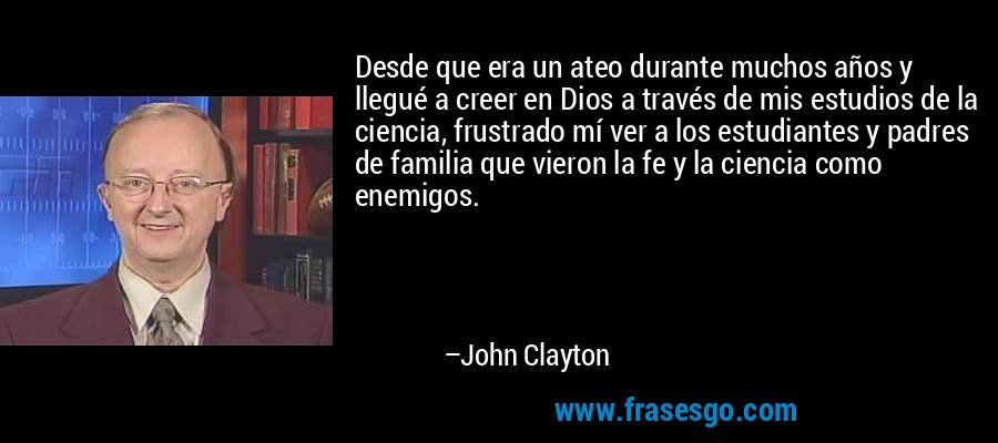 Desde que era un ateo durante muchos años y llegué a creer en Dios a través de mis estudios de la ciencia, frustrado mí ver a los estudiantes y padres de familia que vieron la fe y la ciencia como enemigos. – John Clayton