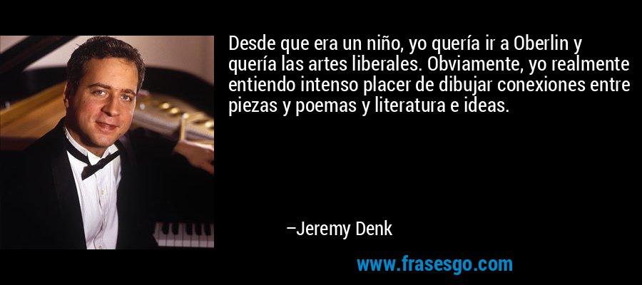 Desde que era un niño, yo quería ir a Oberlin y quería las artes liberales. Obviamente, yo realmente entiendo intenso placer de dibujar conexiones entre piezas y poemas y literatura e ideas. – Jeremy Denk