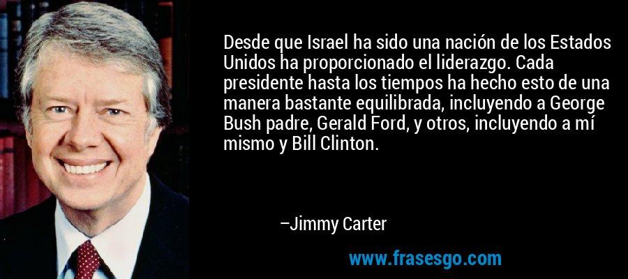 Desde que Israel ha sido una nación de los Estados Unidos ha proporcionado el liderazgo. Cada presidente hasta los tiempos ha hecho esto de una manera bastante equilibrada, incluyendo a George Bush padre, Gerald Ford, y otros, incluyendo a mí mismo y Bill Clinton. – Jimmy Carter