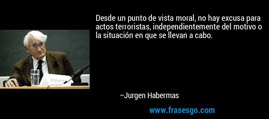 Desde un punto de vista moral, no hay excusa para actos terroristas, independientemente del motivo o la situación en que se llevan a cabo. – Jurgen Habermas