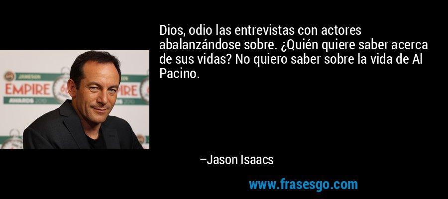 Dios, odio las entrevistas con actores abalanzándose sobre. ¿Quién quiere saber acerca de sus vidas? No quiero saber sobre la vida de Al Pacino. – Jason Isaacs