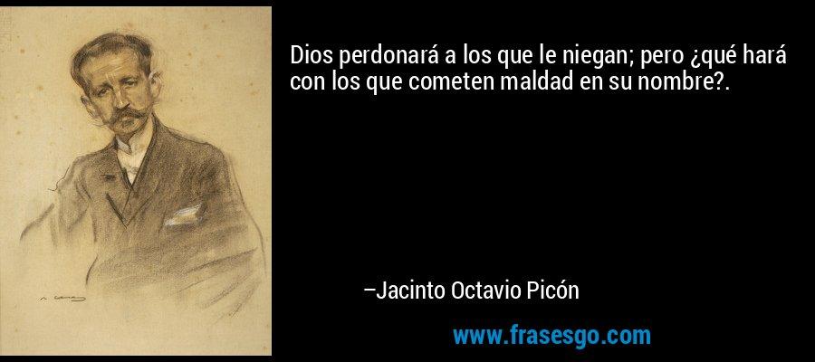 Dios perdonará a los que le niegan; pero ¿qué hará con los que cometen maldad en su nombre?. – Jacinto Octavio Picón