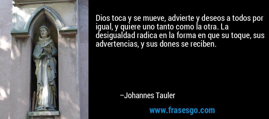Dios toca y se mueve, advierte y deseos a todos por igual, y quiere uno tanto como la otra. La desigualdad radica en la forma en que su toque, sus advertencias, y sus dones se reciben. – Johannes Tauler