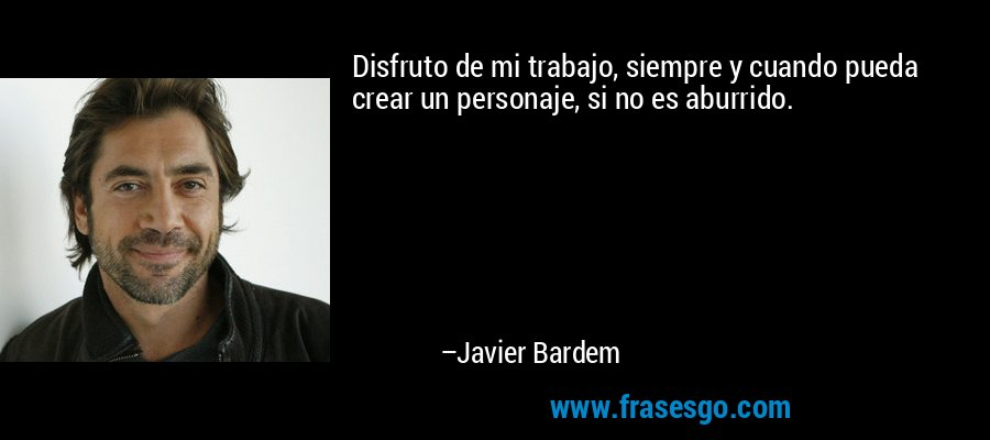 Disfruto de mi trabajo, siempre y cuando pueda crear un personaje, si no es aburrido. – Javier Bardem