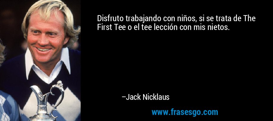 Disfruto trabajando con niños, si se trata de The First Tee o el tee lección con mis nietos. – Jack Nicklaus