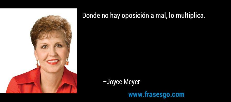 Donde no hay oposición a mal, lo multiplica. – Joyce Meyer