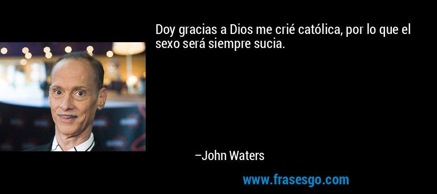 Doy gracias a Dios me crié católica, por lo que el sexo será siempre sucia. – John Waters