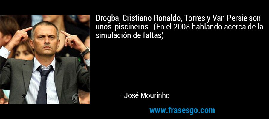 Drogba, Cristiano Ronaldo, Torres y Van Persie son unos 'piscineros'. (En el 2008 hablando acerca de la simulación de faltas) – José Mourinho