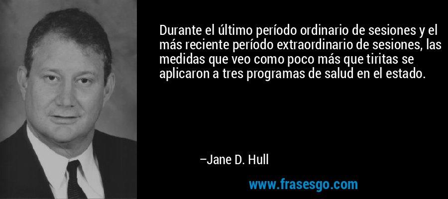 Durante el último período ordinario de sesiones y el más reciente período extraordinario de sesiones, las medidas que veo como poco más que tiritas se aplicaron a tres programas de salud en el estado. – Jane D. Hull