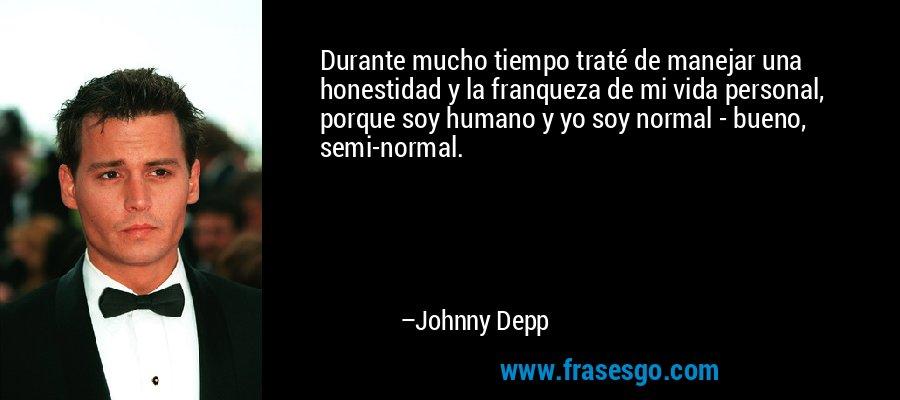 Durante mucho tiempo traté de manejar una honestidad y la franqueza de mi vida personal, porque soy humano y yo soy normal - bueno, semi-normal. – Johnny Depp