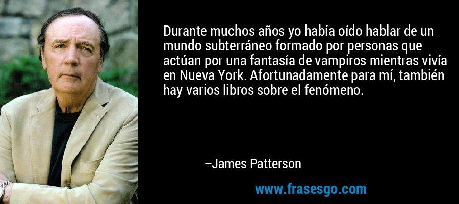 Durante muchos años yo había oído hablar de un mundo subterráneo formado por personas que actúan por una fantasía de vampiros mientras vivía en Nueva York. Afortunadamente para mí, también hay varios libros sobre el fenómeno. – James Patterson