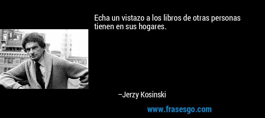 Echa un vistazo a los libros de otras personas tienen en sus hogares. – Jerzy Kosinski