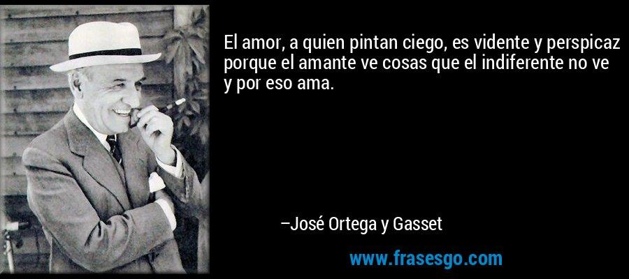 El amor, a quien pintan ciego, es vidente y perspicaz porque el amante ve cosas que el indiferente no ve y por eso ama. – José Ortega y Gasset
