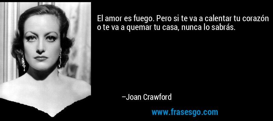 El amor es fuego. Pero si te va a calentar tu corazón o te va a quemar tu casa, nunca lo sabrás. – Joan Crawford