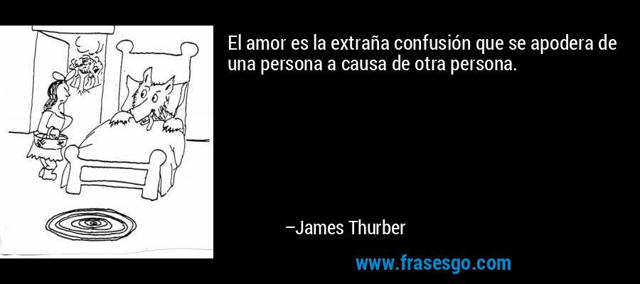 El amor es la extraña confusión que se apodera de una persona a causa de otra persona. – James Thurber