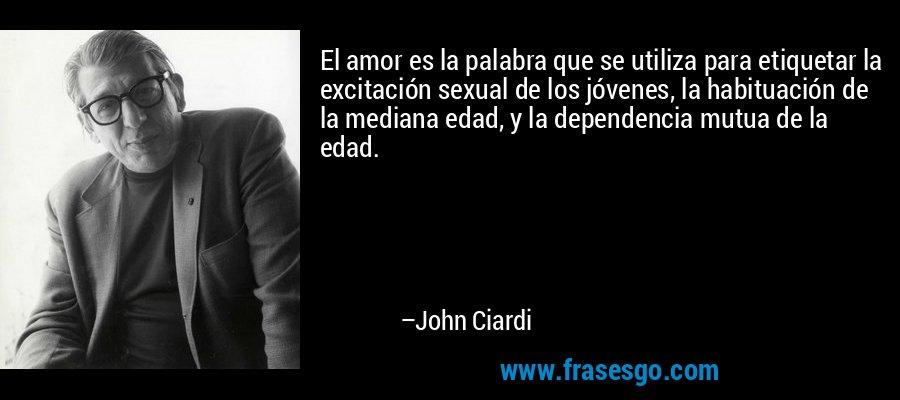 El amor es la palabra que se utiliza para etiquetar la excitación sexual de los jóvenes, la habituación de la mediana edad, y la dependencia mutua de la edad. – John Ciardi