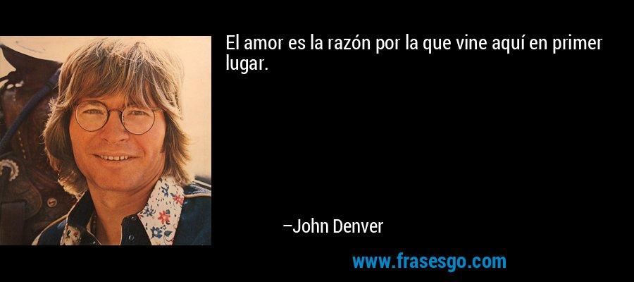 El amor es la razón por la que vine aquí en primer lugar. – John Denver
