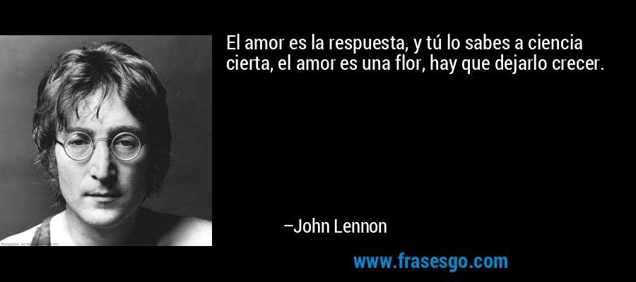 El amor es la respuesta, y tú lo sabes a ciencia cierta, el amor es una flor, hay que dejarlo crecer. – John Lennon