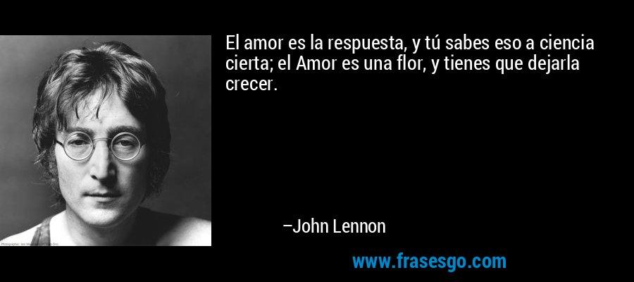 El amor es la respuesta, y tú sabes eso a ciencia cierta; el Amor es una flor, y tienes que dejarla crecer. – John Lennon