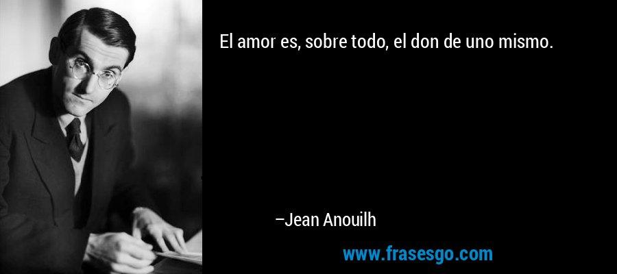 El amor es, sobre todo, el don de uno mismo. – Jean Anouilh
