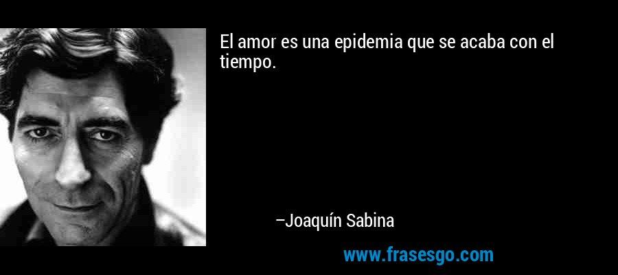 El amor es una epidemia que se acaba con el tiempo. – Joaquín Sabina