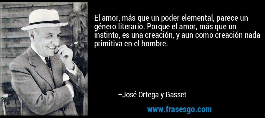 El amor, más que un poder elemental, parece un género literario. Porque el amor, más que un instinto, es una creación, y aun como creación nada primitiva en el hombre. – José Ortega y Gasset
