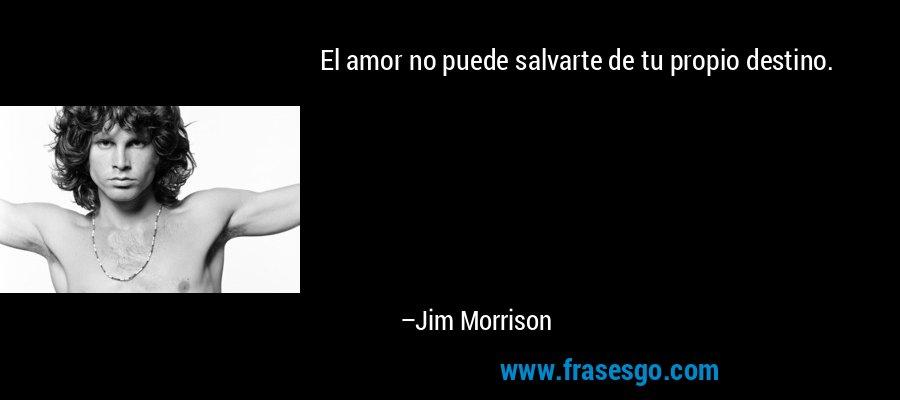 El amor no puede salvarte de tu propio destino. – Jim Morrison