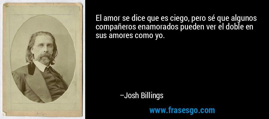El amor se dice que es ciego, pero sé que algunos compañeros enamorados pueden ver el doble en sus amores como yo. – Josh Billings
