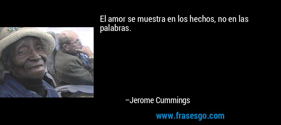 El amor se muestra en los hechos, no en las palabras. – Jerome Cummings
