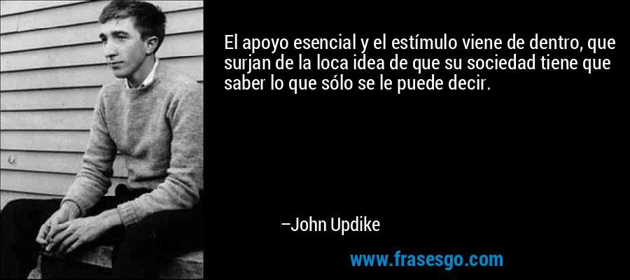 El apoyo esencial y el estímulo viene de dentro, que surjan de la loca idea de que su sociedad tiene que saber lo que sólo se le puede decir. – John Updike