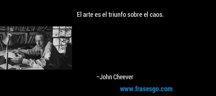 El arte es el triunfo sobre el caos. – John Cheever