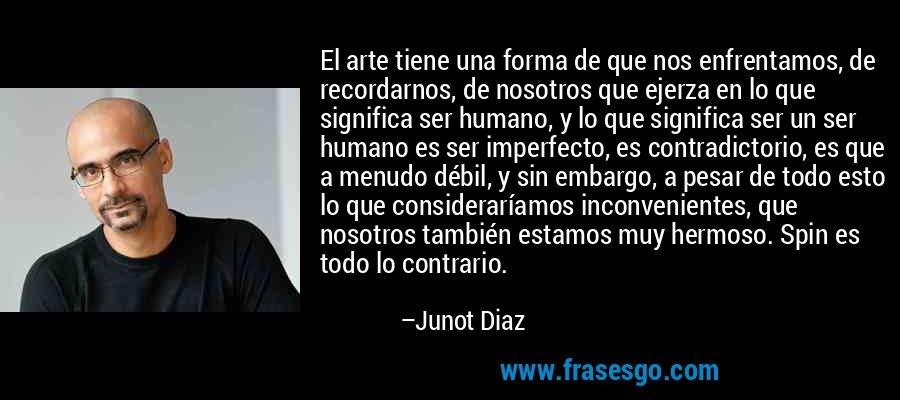 El arte tiene una forma de que nos enfrentamos, de recordarnos, de nosotros que ejerza en lo que significa ser humano, y lo que significa ser un ser humano es ser imperfecto, es contradictorio, es que a menudo débil, y sin embargo, a pesar de todo esto lo que consideraríamos inconvenientes, que nosotros también estamos muy hermoso. Spin es todo lo contrario. – Junot Diaz