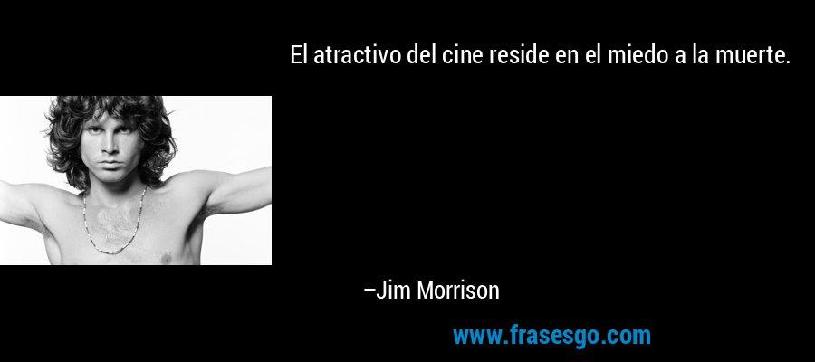 El atractivo del cine reside en el miedo a la muerte. – Jim Morrison