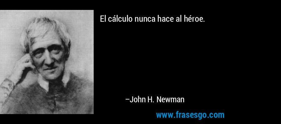El cálculo nunca hace al héroe. – John H. Newman