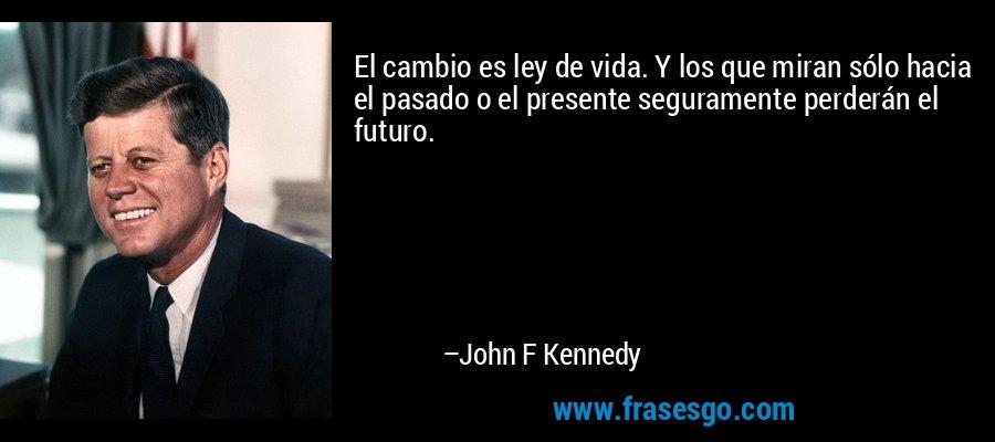 El cambio es ley de vida. Y los que miran sólo hacia el pasado o el presente seguramente perderán el futuro. – John F Kennedy