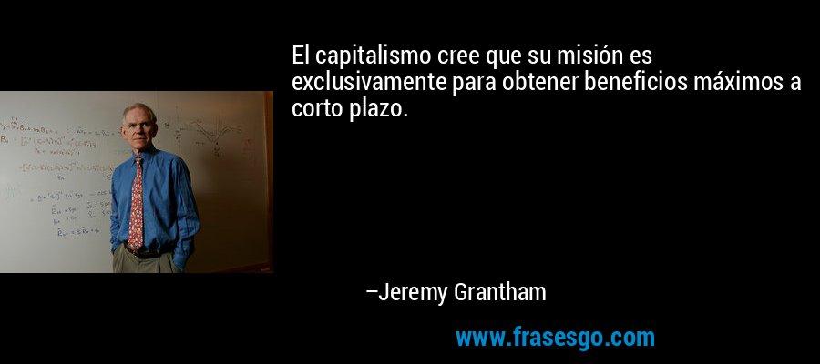 El capitalismo cree que su misión es exclusivamente para obtener beneficios máximos a corto plazo. – Jeremy Grantham