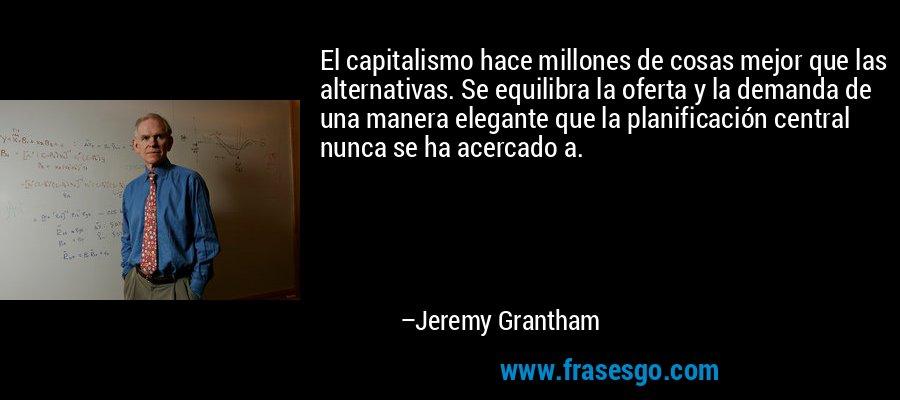 El capitalismo hace millones de cosas mejor que las alternativas. Se equilibra la oferta y la demanda de una manera elegante que la planificación central nunca se ha acercado a. – Jeremy Grantham