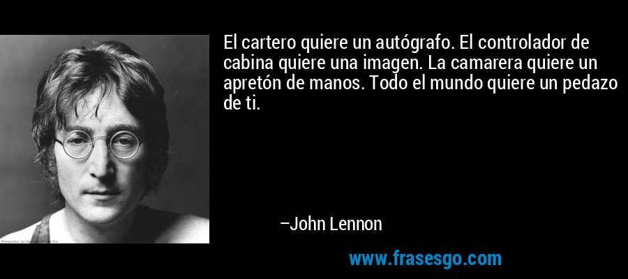 El cartero quiere un autógrafo. El controlador de cabina quiere una imagen. La camarera quiere un apretón de manos. Todo el mundo quiere un pedazo de ti. – John Lennon