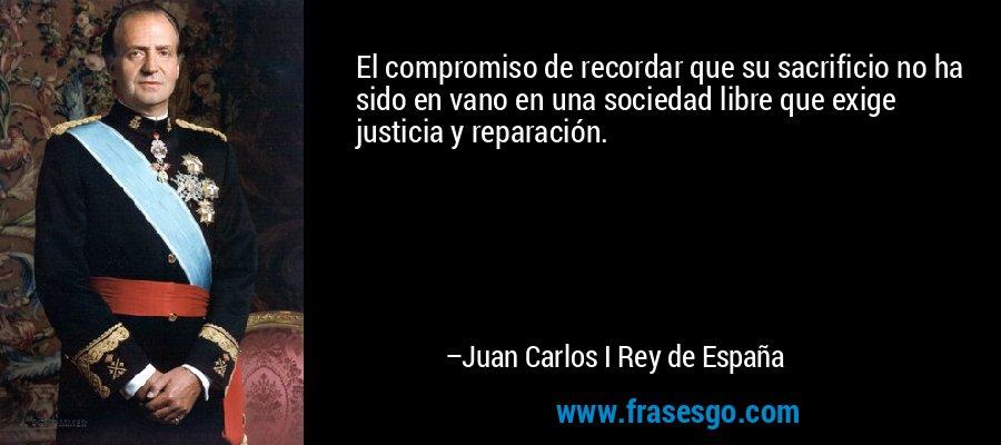 El compromiso de recordar que su sacrificio no ha sido en vano en una sociedad libre que exige justicia y reparación. – Juan Carlos I Rey de España