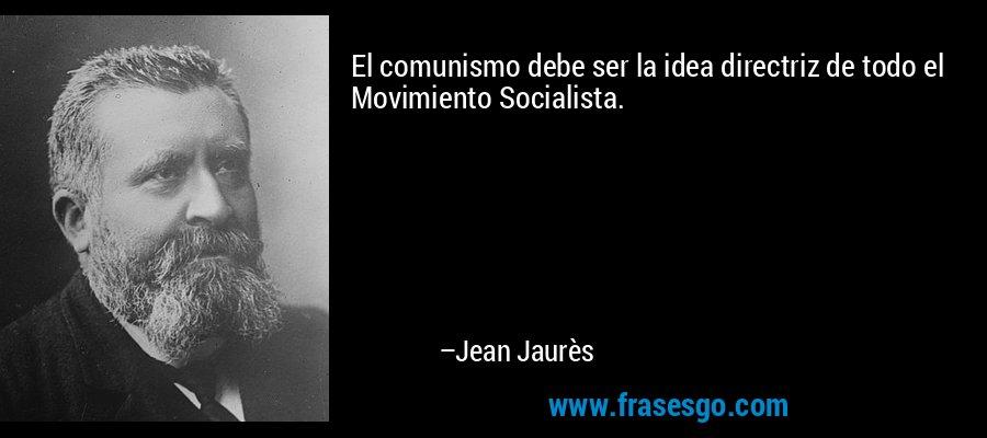 El comunismo debe ser la idea directriz de todo el Movimiento Socialista. – Jean Jaurès