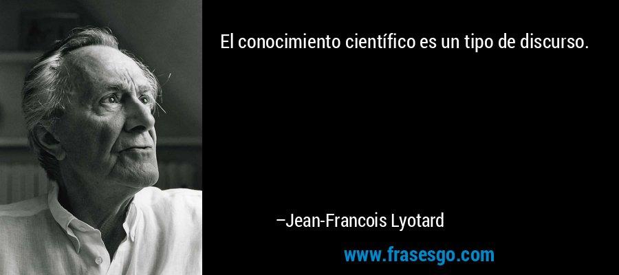 El conocimiento científico es un tipo de discurso. – Jean-Francois Lyotard