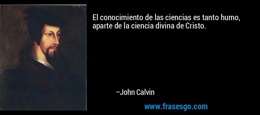 El conocimiento de las ciencias es tanto humo, aparte de la ciencia divina de Cristo. – John Calvin