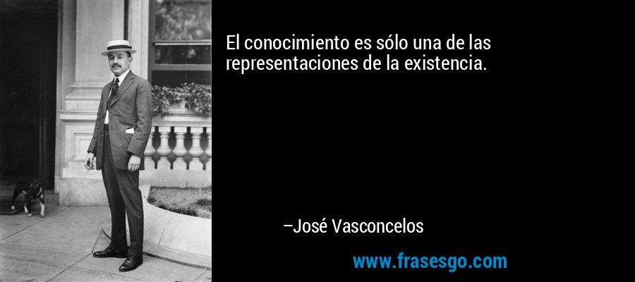 El conocimiento es sólo una de las representaciones de la existencia. – José Vasconcelos