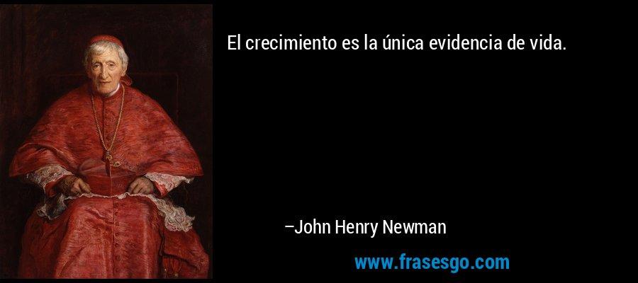 El crecimiento es la única evidencia de vida. – John Henry Newman