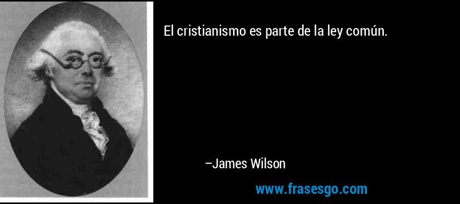 El cristianismo es parte de la ley común. – James Wilson