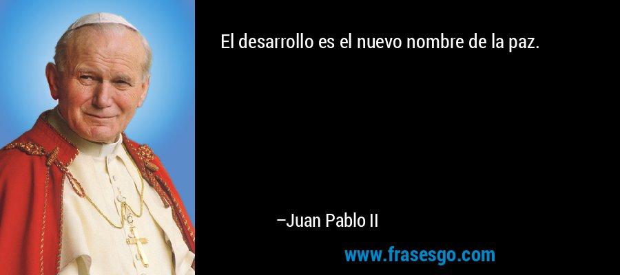 El desarrollo es el nuevo nombre de la paz. – Juan Pablo II
