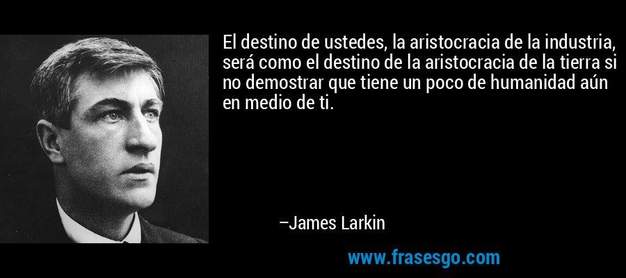 El destino de ustedes, la aristocracia de la industria, será como el destino de la aristocracia de la tierra si no demostrar que tiene un poco de humanidad aún en medio de ti. – James Larkin