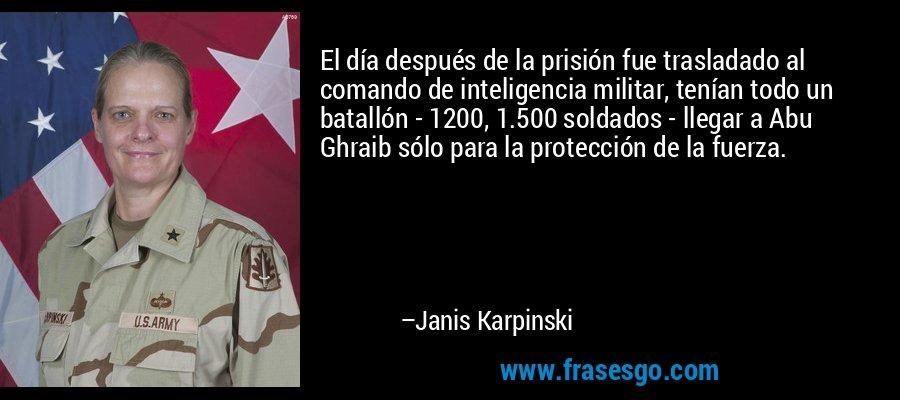 El día después de la prisión fue trasladado al comando de inteligencia militar, tenían todo un batallón - 1200, 1.500 soldados - llegar a Abu Ghraib sólo para la protección de la fuerza. – Janis Karpinski