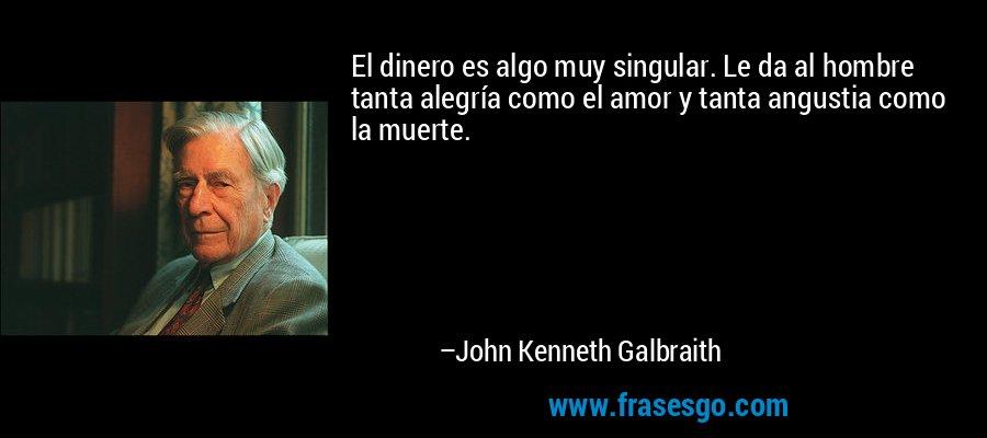 El dinero es algo muy singular. Le da al hombre tanta alegría como el amor y tanta angustia como la muerte. – John Kenneth Galbraith