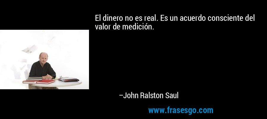 El dinero no es real. Es un acuerdo consciente del valor de medición. – John Ralston Saul